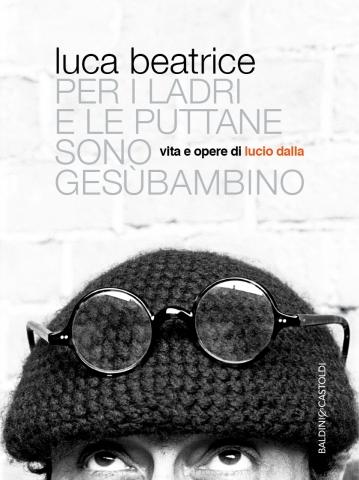 Beatrice Luca, Per i ladri e le puttane sono Gesù bambino - Vita e opere di Lucio Dalla - Baldini & Castoldi - Primi capitoli